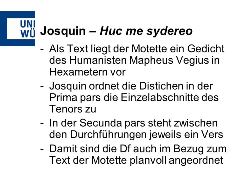 Josquin – Huc me sydereo -Als Text liegt der Motette ein Gedicht des Humanisten Mapheus Vegius in Hexametern vor -Josquin ordnet die Distichen in der Prima pars die Einzelabschnitte des Tenors zu -In der Secunda pars steht zwischen den Durchführungen jeweils ein Vers -Damit sind die Df auch im Bezug zum Text der Motette planvoll angeordnet