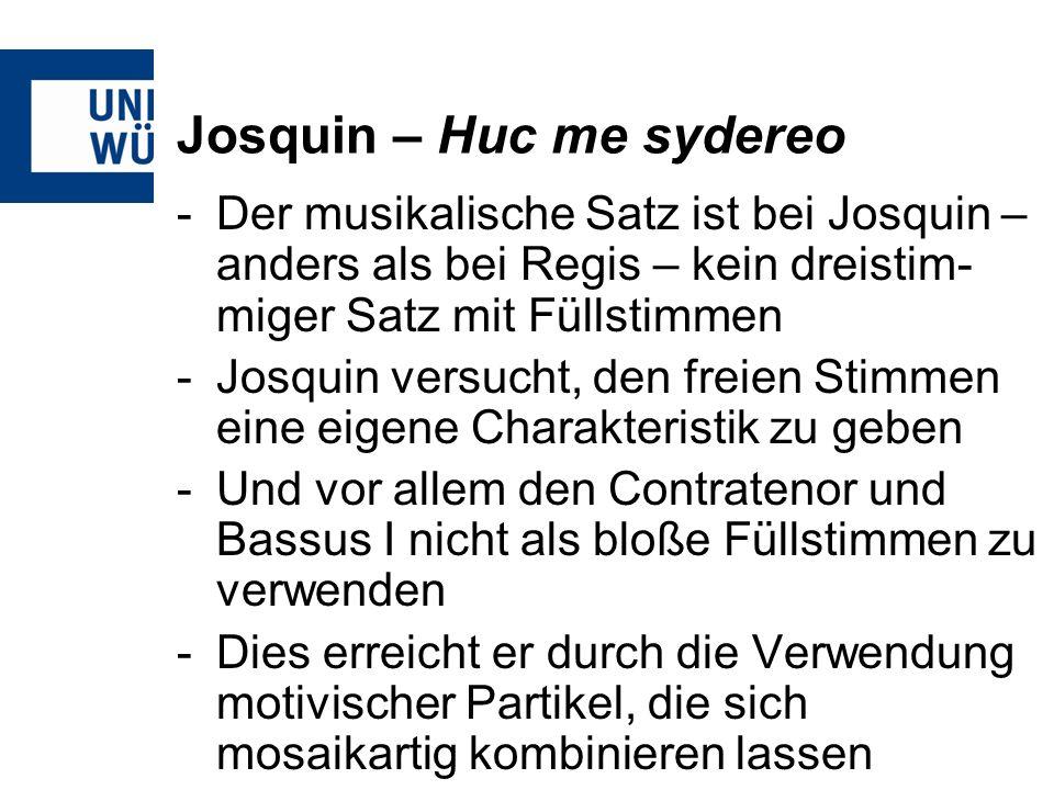 Josquin – Huc me sydereo -Der musikalische Satz ist bei Josquin – anders als bei Regis – kein dreistim- miger Satz mit Füllstimmen -Josquin versucht, den freien Stimmen eine eigene Charakteristik zu geben -Und vor allem den Contratenor und Bassus I nicht als bloße Füllstimmen zu verwenden -Dies erreicht er durch die Verwendung motivischer Partikel, die sich mosaikartig kombinieren lassen