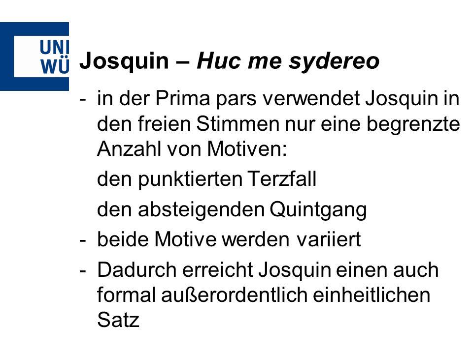 Josquin – Huc me sydereo -in der Prima pars verwendet Josquin in den freien Stimmen nur eine begrenzte Anzahl von Motiven: den punktierten Terzfall den absteigenden Quintgang -beide Motive werden variiert -Dadurch erreicht Josquin einen auch formal außerordentlich einheitlichen Satz