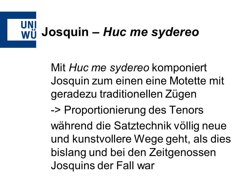 Josquin – Huc me sydereo Mit Huc me sydereo komponiert Josquin zum einen eine Motette mit geradezu traditionellen Zügen -> Proportionierung des Tenors während die Satztechnik völlig neue und kunstvollere Wege geht, als dies bislang und bei den Zeitgenossen Josquins der Fall war