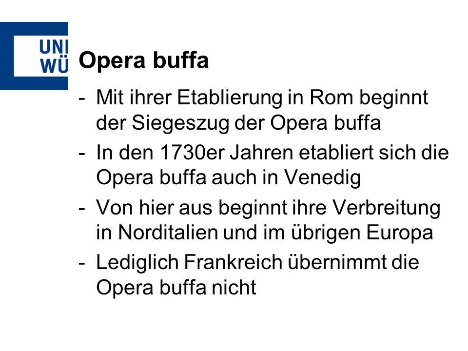 Opera buffa -Mit ihrer Etablierung in Rom beginnt der Siegeszug der Opera buffa -In den 1730er Jahren etabliert sich die Opera buffa auch in Venedig -Von hier aus beginnt ihre Verbreitung in Norditalien und im übrigen Europa -Lediglich Frankreich übernimmt die Opera buffa nicht