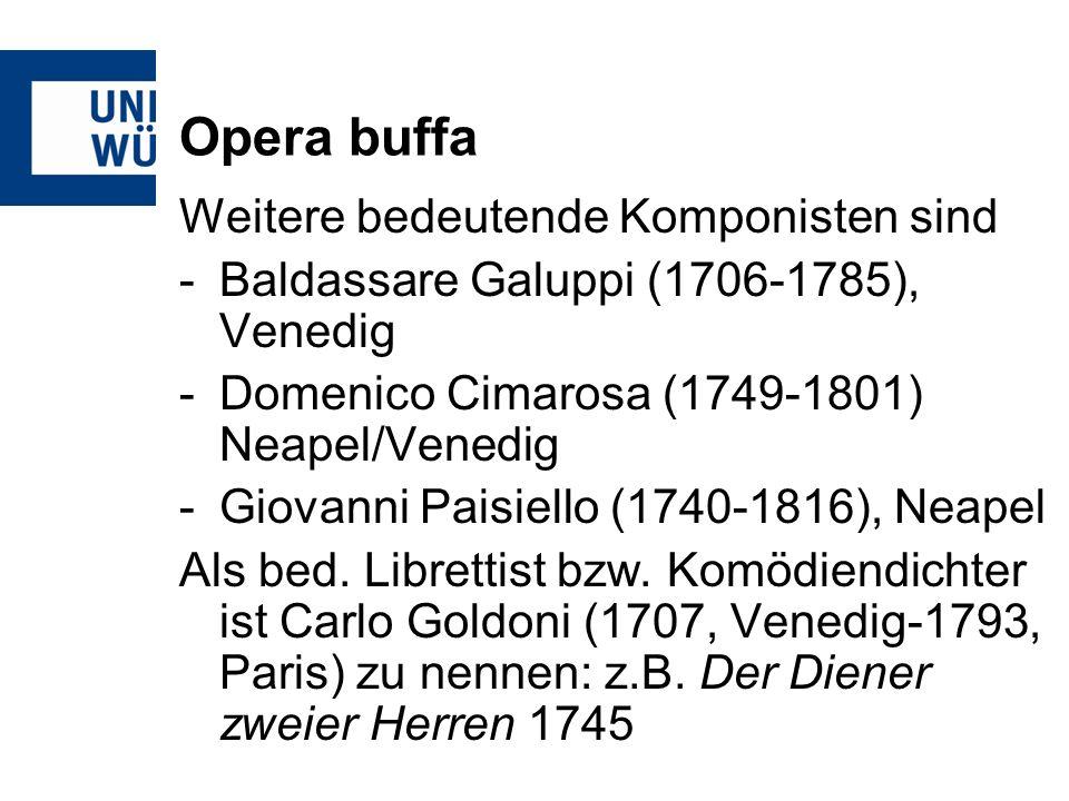 Opera buffa Weitere bedeutende Komponisten sind -Baldassare Galuppi (1706-1785), Venedig -Domenico Cimarosa (1749-1801) Neapel/Venedig -Giovanni Paisiello (1740-1816), Neapel Als bed.