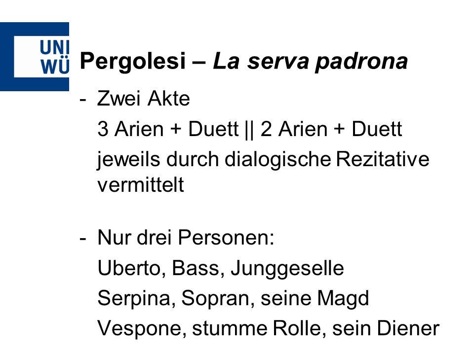 Pergolesi – La serva padrona -Zwei Akte 3 Arien + Duett || 2 Arien + Duett jeweils durch dialogische Rezitative vermittelt -Nur drei Personen: Uberto, Bass, Junggeselle Serpina, Sopran, seine Magd Vespone, stumme Rolle, sein Diener