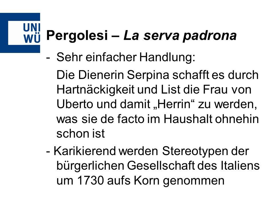 Pergolesi – La serva padrona -Sehr einfacher Handlung: Die Dienerin Serpina schafft es durch Hartnäckigkeit und List die Frau von Uberto und damit Herrin zu werden, was sie de facto im Haushalt ohnehin schon ist - Karikierend werden Stereotypen der bürgerlichen Gesellschaft des Italiens um 1730 aufs Korn genommen