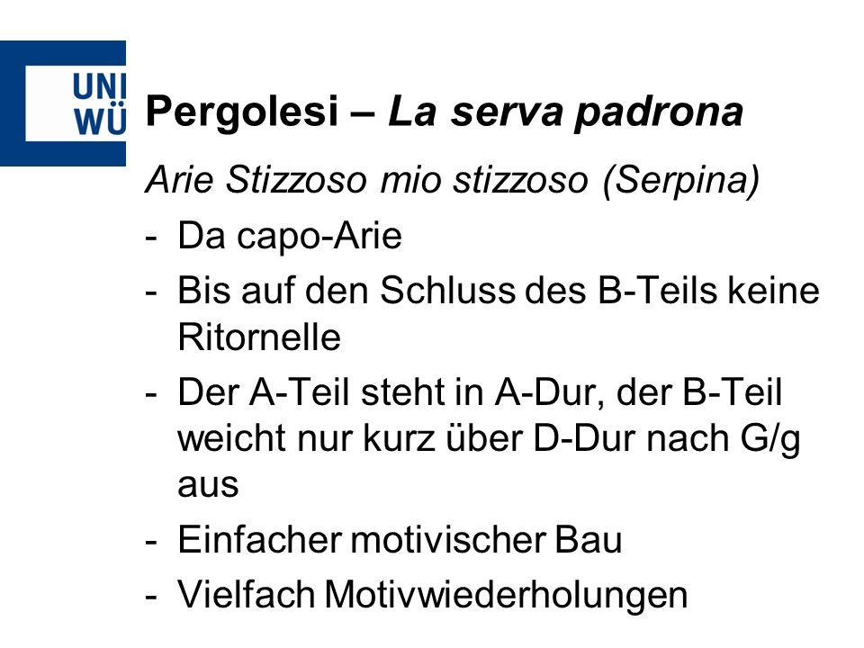 Pergolesi – La serva padrona Arie Stizzoso mio stizzoso (Serpina) -Da capo-Arie -Bis auf den Schluss des B-Teils keine Ritornelle -Der A-Teil steht in A-Dur, der B-Teil weicht nur kurz über D-Dur nach G/g aus -Einfacher motivischer Bau -Vielfach Motivwiederholungen