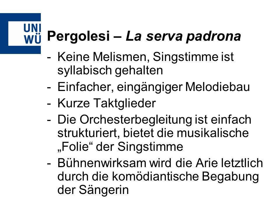 Pergolesi – La serva padrona -Keine Melismen, Singstimme ist syllabisch gehalten -Einfacher, eingängiger Melodiebau -Kurze Taktglieder -Die Orchesterbegleitung ist einfach strukturiert, bietet die musikalische Folie der Singstimme -Bühnenwirksam wird die Arie letztlich durch die komödiantische Begabung der Sängerin