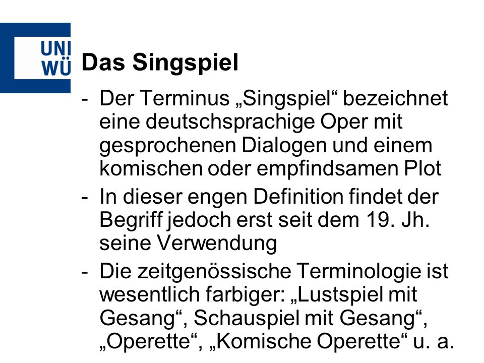 Das Singspiel -Der Terminus Singspiel bezeichnet eine deutschsprachige Oper mit gesprochenen Dialogen und einem komischen oder empfindsamen Plot -In dieser engen Definition findet der Begriff jedoch erst seit dem 19.