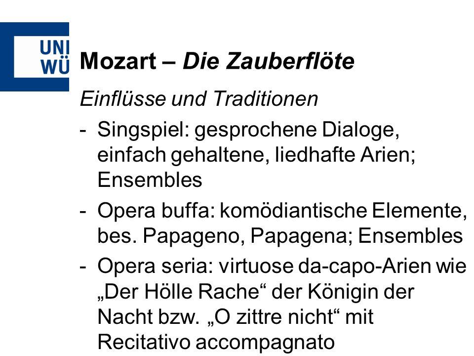 Mozart – Die Zauberflöte Einflüsse und Traditionen -Singspiel: gesprochene Dialoge, einfach gehaltene, liedhafte Arien; Ensembles -Opera buffa: komödiantische Elemente, bes.