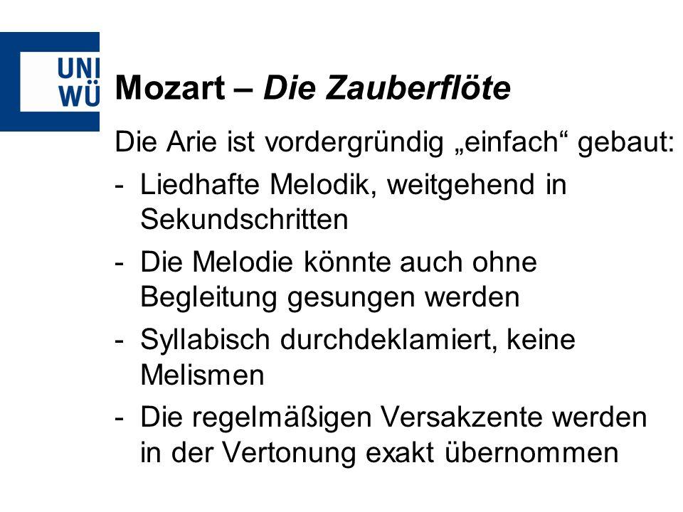 Mozart – Die Zauberflöte Die Arie ist vordergründig einfach gebaut: -Liedhafte Melodik, weitgehend in Sekundschritten -Die Melodie könnte auch ohne Begleitung gesungen werden -Syllabisch durchdeklamiert, keine Melismen -Die regelmäßigen Versakzente werden in der Vertonung exakt übernommen