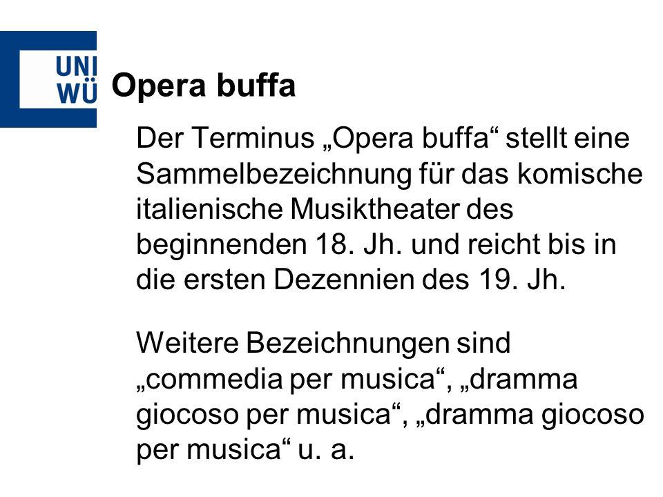 Opera buffa Der Terminus Opera buffa stellt eine Sammelbezeichnung für das komische italienische Musiktheater des beginnenden 18.