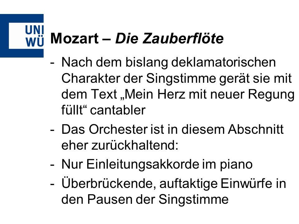 Mozart – Die Zauberflöte -Nach dem bislang deklamatorischen Charakter der Singstimme gerät sie mit dem Text Mein Herz mit neuer Regung füllt cantabler -Das Orchester ist in diesem Abschnitt eher zurückhaltend: -Nur Einleitungsakkorde im piano -Überbrückende, auftaktige Einwürfe in den Pausen der Singstimme