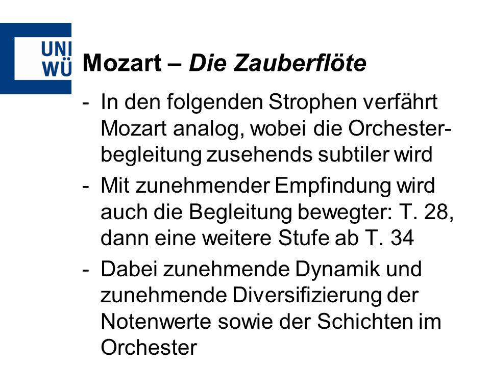 Mozart – Die Zauberflöte -In den folgenden Strophen verfährt Mozart analog, wobei die Orchester- begleitung zusehends subtiler wird -Mit zunehmender Empfindung wird auch die Begleitung bewegter: T.