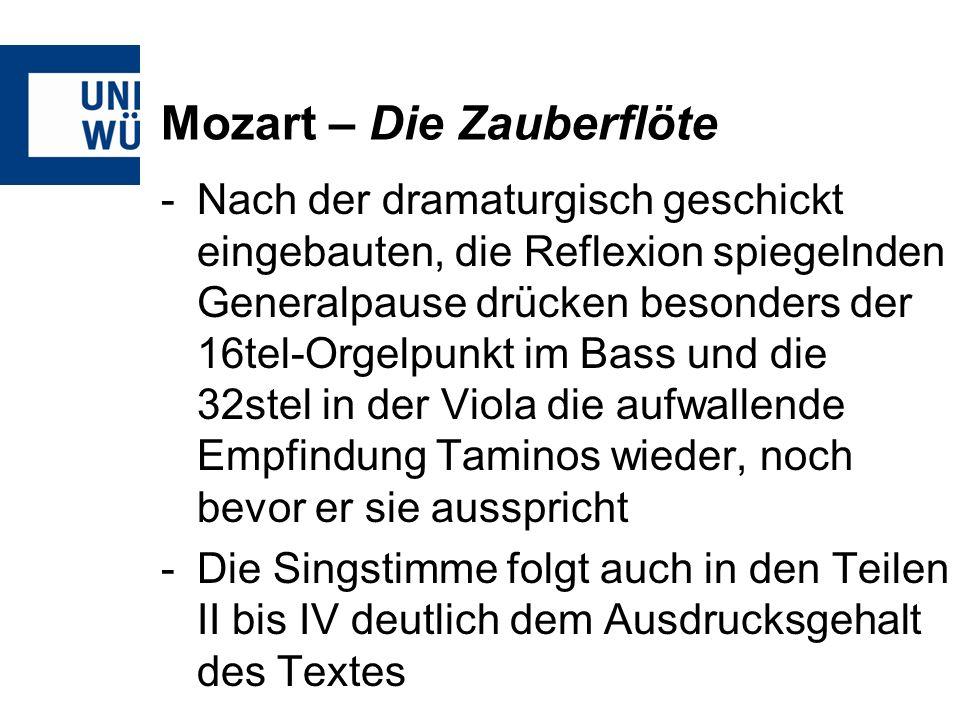 Mozart – Die Zauberflöte -Nach der dramaturgisch geschickt eingebauten, die Reflexion spiegelnden Generalpause drücken besonders der 16tel-Orgelpunkt im Bass und die 32stel in der Viola die aufwallende Empfindung Taminos wieder, noch bevor er sie ausspricht -Die Singstimme folgt auch in den Teilen II bis IV deutlich dem Ausdrucksgehalt des Textes