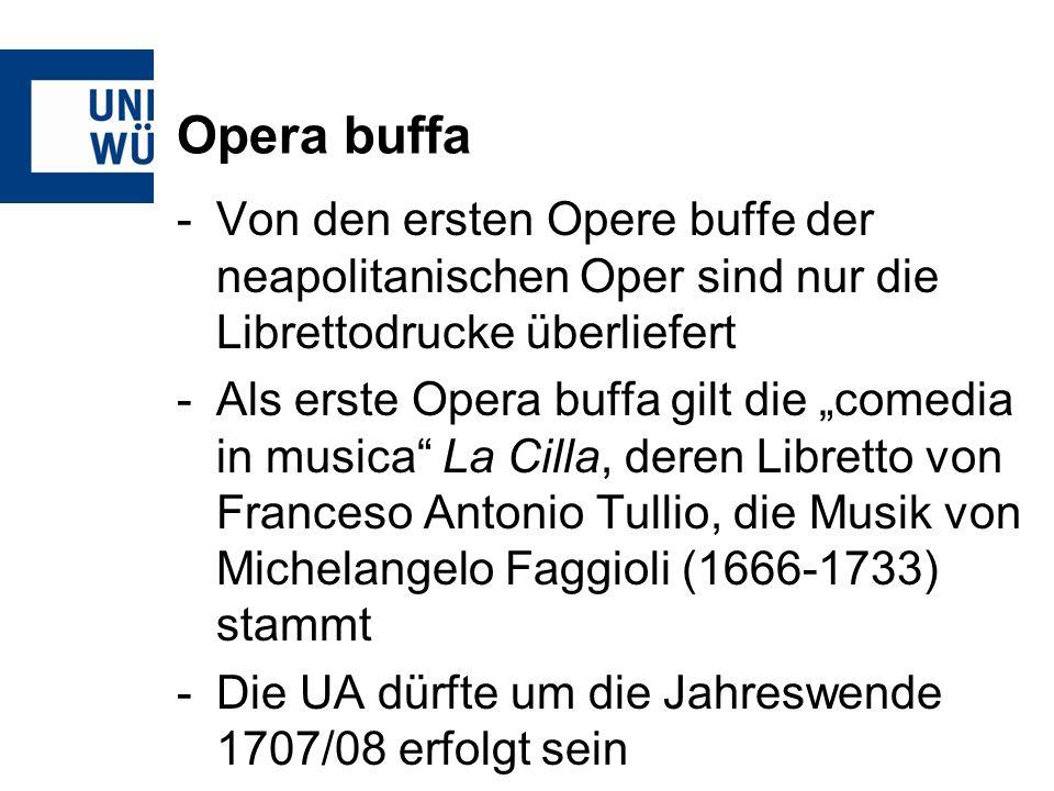 Opera buffa -Von den ersten Opere buffe der neapolitanischen Oper sind nur die Librettodrucke überliefert -Als erste Opera buffa gilt die comedia in musica La Cilla, deren Libretto von Franceso Antonio Tullio, die Musik von Michelangelo Faggioli (1666-1733) stammt -Die UA dürfte um die Jahreswende 1707/08 erfolgt sein