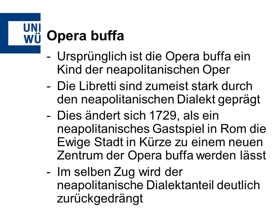 Opera buffa -Ursprünglich ist die Opera buffa ein Kind der neapolitanischen Oper -Die Libretti sind zumeist stark durch den neapolitanischen Dialekt geprägt -Dies ändert sich 1729, als ein neapolitanisches Gastspiel in Rom die Ewige Stadt in Kürze zu einem neuen Zentrum der Opera buffa werden lässt -Im selben Zug wird der neapolitanische Dialektanteil deutlich zurückgedrängt