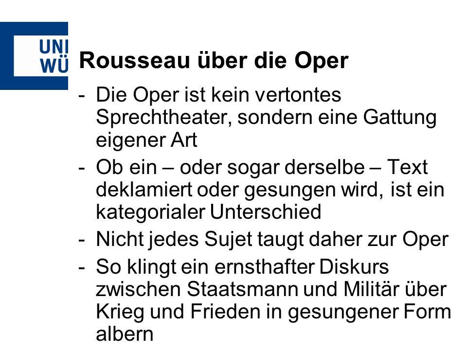 Rousseau über die Oper -Die Oper ist kein vertontes Sprechtheater, sondern eine Gattung eigener Art -Ob ein – oder sogar derselbe – Text deklamiert oder gesungen wird, ist ein kategorialer Unterschied -Nicht jedes Sujet taugt daher zur Oper -So klingt ein ernsthafter Diskurs zwischen Staatsmann und Militär über Krieg und Frieden in gesungener Form albern