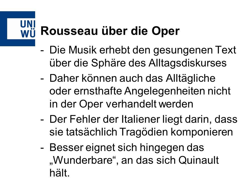 Rousseau über die Oper -Die Musik erhebt den gesungenen Text über die Sphäre des Alltagsdiskurses -Daher können auch das Alltägliche oder ernsthafte Angelegenheiten nicht in der Oper verhandelt werden -Der Fehler der Italiener liegt darin, dass sie tatsächlich Tragödien komponieren -Besser eignet sich hingegen das Wunderbare, an das sich Quinault hält.
