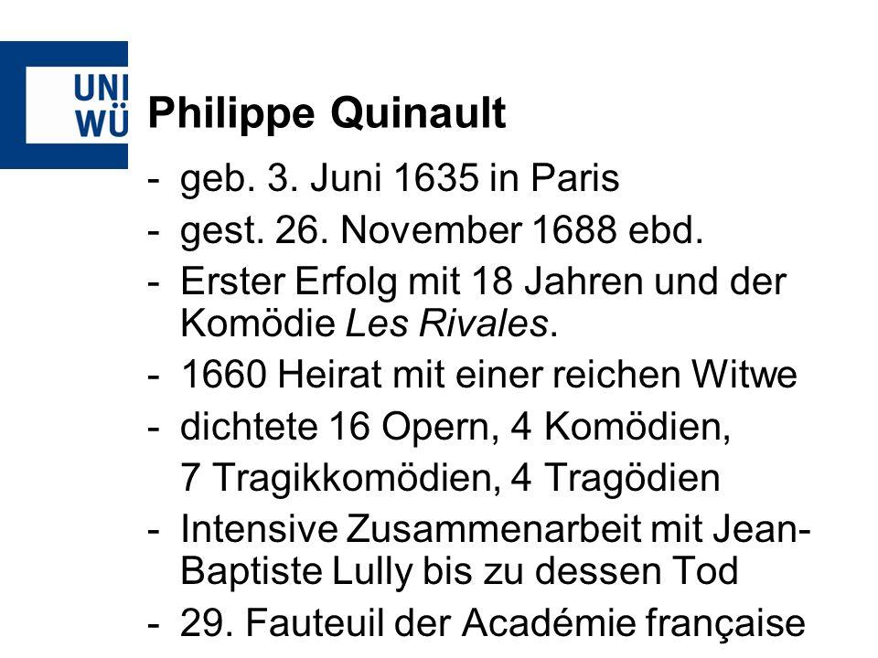 Philippe Quinault -geb. 3. Juni 1635 in Paris -gest. 26. November 1688 ebd. -Erster Erfolg mit 18 Jahren und der Komödie Les Rivales. -1660 Heirat mit