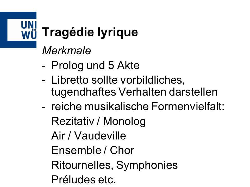 Tragédie lyrique Merkmale -Prolog und 5 Akte -Libretto sollte vorbildliches, tugendhaftes Verhalten darstellen -reiche musikalische Formenvielfalt: Rezitativ / Monolog Air / Vaudeville Ensemble / Chor Ritournelles, Symphonies Préludes etc.