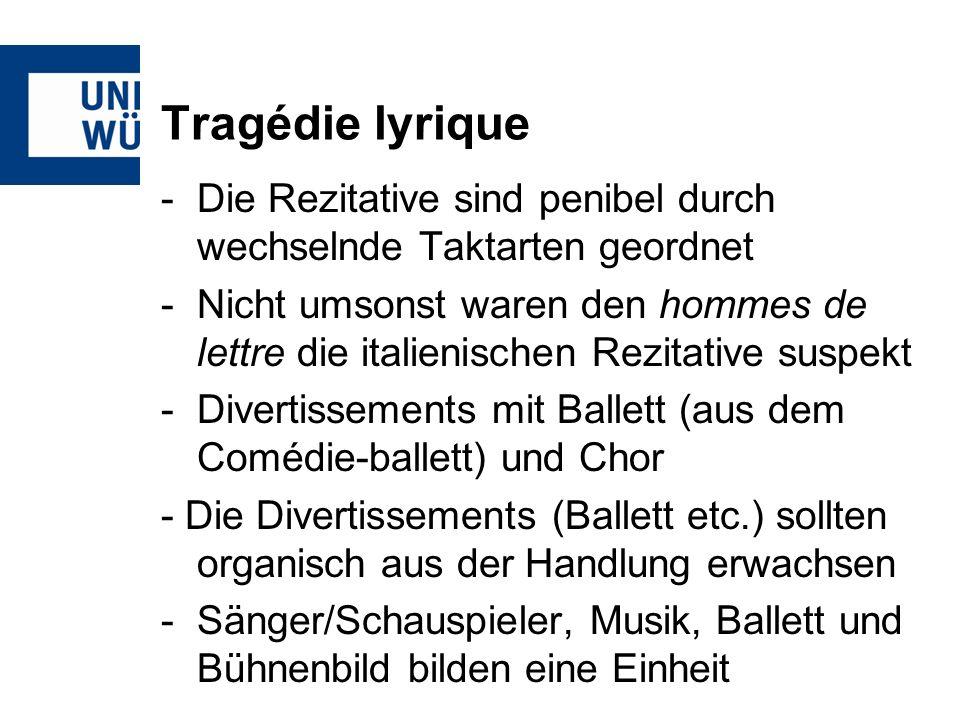 Tragédie lyrique -Die Rezitative sind penibel durch wechselnde Taktarten geordnet -Nicht umsonst waren den hommes de lettre die italienischen Rezitative suspekt -Divertissements mit Ballett (aus dem Comédie-ballett) und Chor - Die Divertissements (Ballett etc.) sollten organisch aus der Handlung erwachsen -Sänger/Schauspieler, Musik, Ballett und Bühnenbild bilden eine Einheit