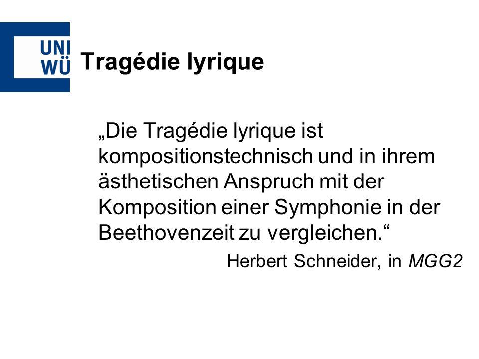 Tragédie lyrique Die Tragédie lyrique ist kompositionstechnisch und in ihrem ästhetischen Anspruch mit der Komposition einer Symphonie in der Beethovenzeit zu vergleichen.