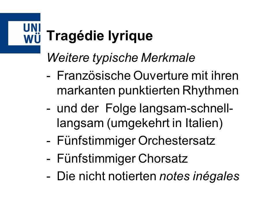 Tragédie lyrique Weitere typische Merkmale -Französische Ouverture mit ihren markanten punktierten Rhythmen -und der Folge langsam-schnell- langsam (umgekehrt in Italien) -Fünfstimmiger Orchestersatz -Fünfstimmiger Chorsatz -Die nicht notierten notes inégales