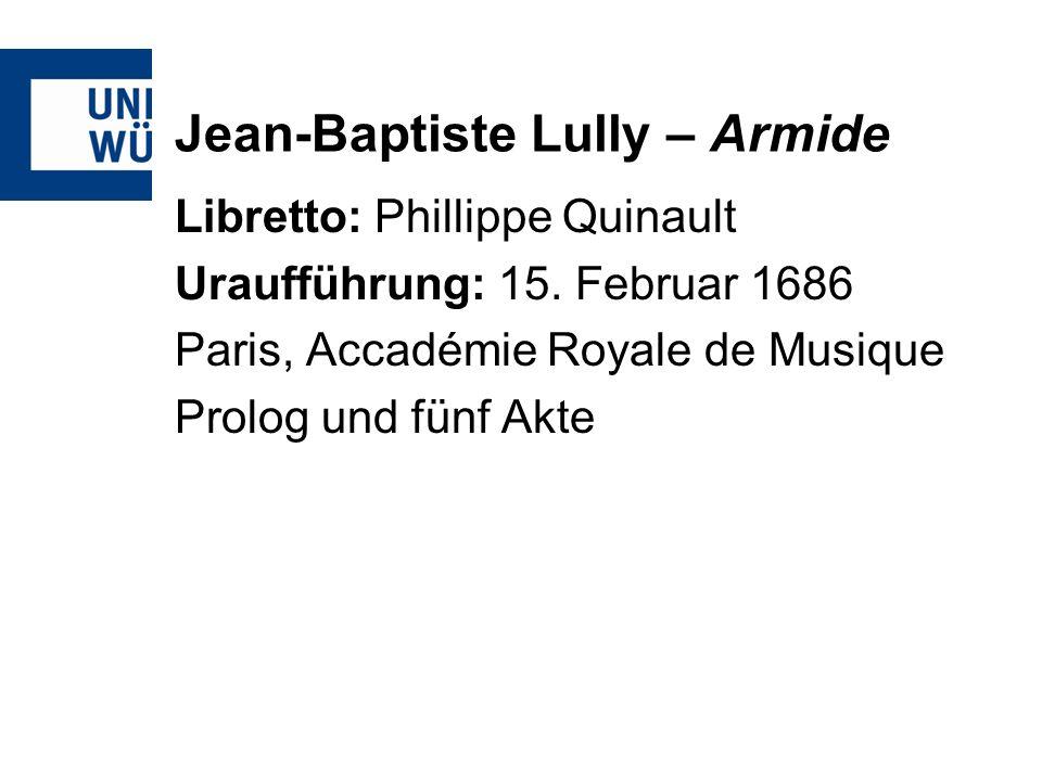 Jean-Baptiste Lully – Armide Libretto: Phillippe Quinault Uraufführung: 15. Februar 1686 Paris, Accadémie Royale de Musique Prolog und fünf Akte