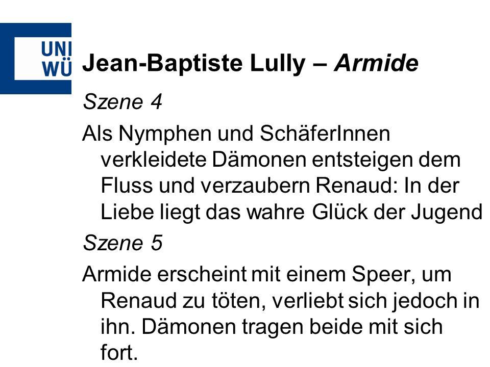 Jean-Baptiste Lully – Armide Szene 4 Als Nymphen und SchäferInnen verkleidete Dämonen entsteigen dem Fluss und verzaubern Renaud: In der Liebe liegt das wahre Glück der Jugend Szene 5 Armide erscheint mit einem Speer, um Renaud zu töten, verliebt sich jedoch in ihn.