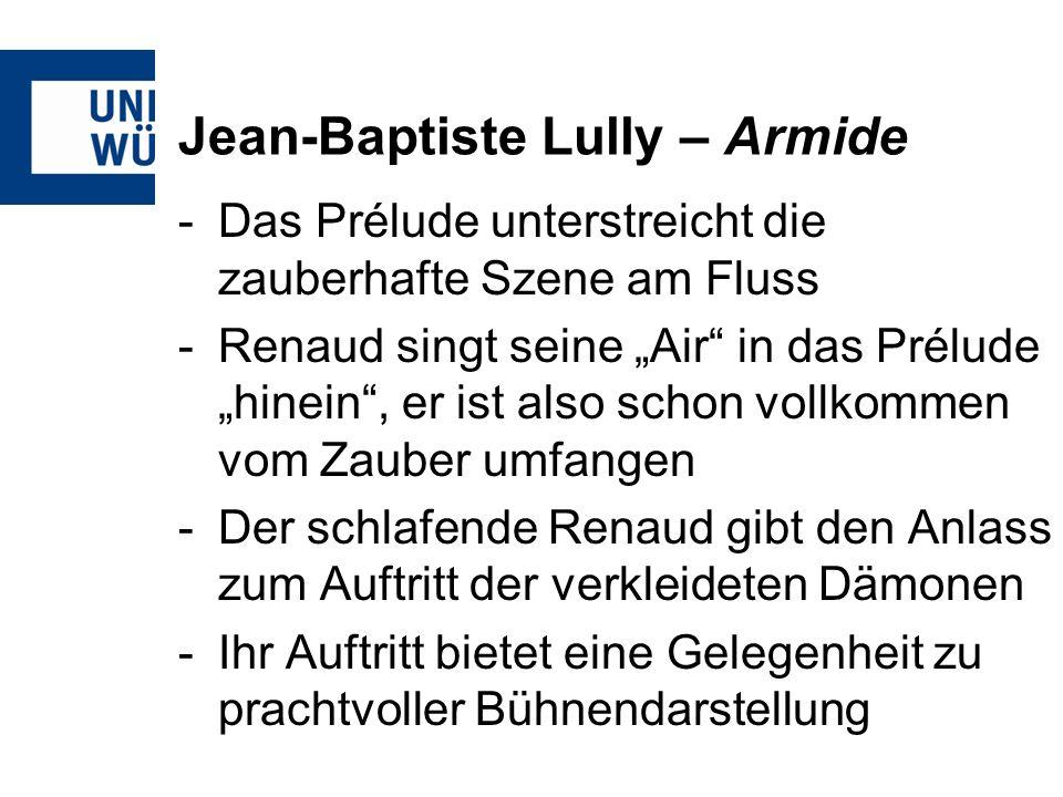 Jean-Baptiste Lully – Armide -Das Prélude unterstreicht die zauberhafte Szene am Fluss -Renaud singt seine Air in das Prélude hinein, er ist also schon vollkommen vom Zauber umfangen -Der schlafende Renaud gibt den Anlass zum Auftritt der verkleideten Dämonen -Ihr Auftritt bietet eine Gelegenheit zu prachtvoller Bühnendarstellung