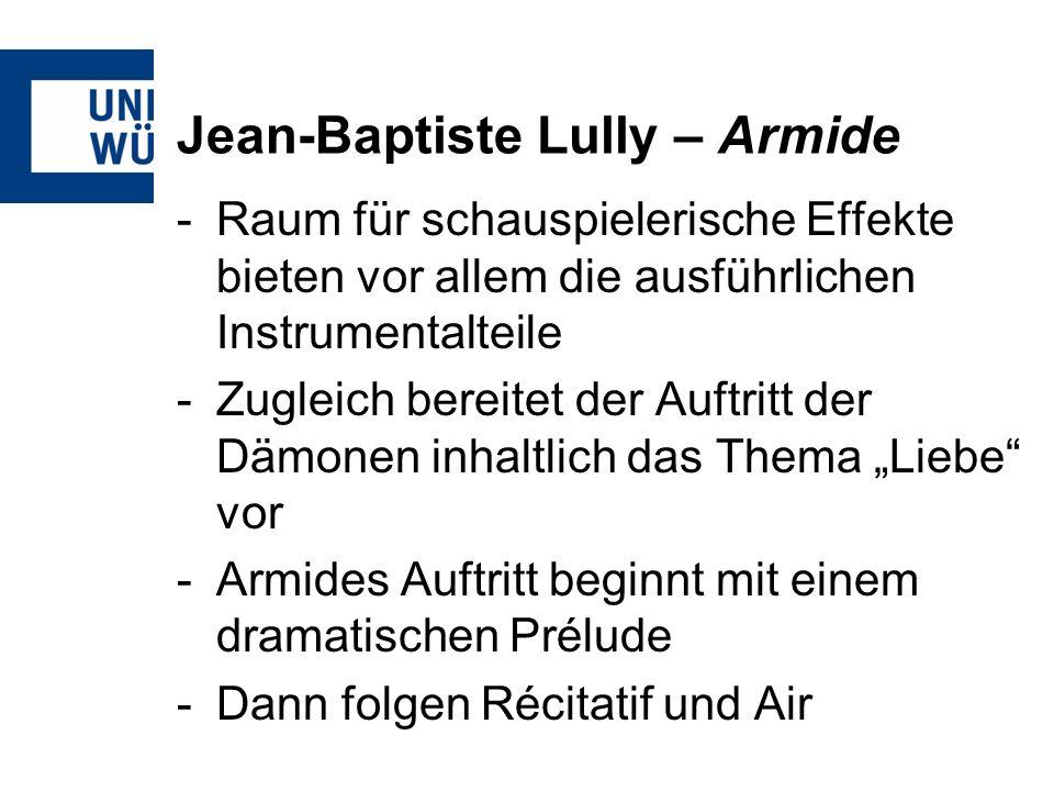 Jean-Baptiste Lully – Armide -Raum für schauspielerische Effekte bieten vor allem die ausführlichen Instrumentalteile -Zugleich bereitet der Auftritt der Dämonen inhaltlich das Thema Liebe vor -Armides Auftritt beginnt mit einem dramatischen Prélude -Dann folgen Récitatif und Air