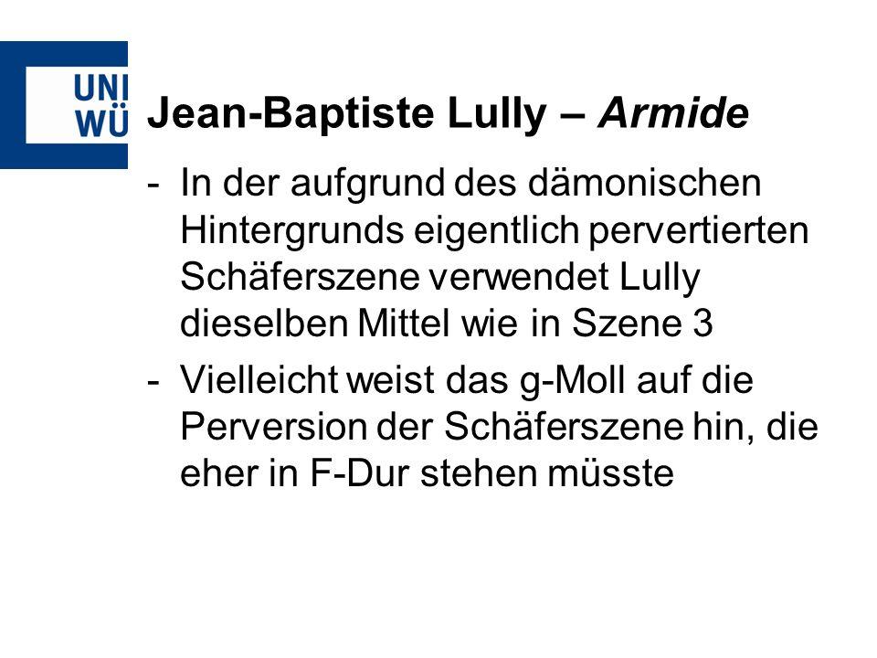 Jean-Baptiste Lully – Armide -In der aufgrund des dämonischen Hintergrunds eigentlich pervertierten Schäferszene verwendet Lully dieselben Mittel wie in Szene 3 -Vielleicht weist das g-Moll auf die Perversion der Schäferszene hin, die eher in F-Dur stehen müsste