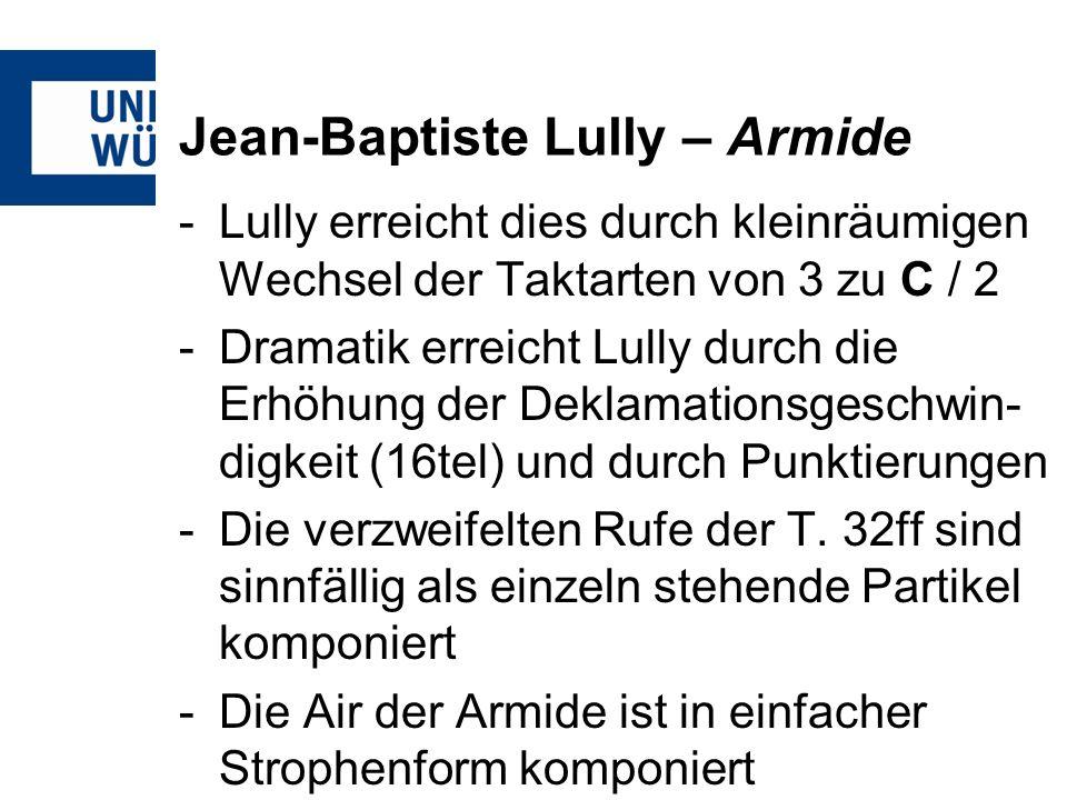 Jean-Baptiste Lully – Armide -Lully erreicht dies durch kleinräumigen Wechsel der Taktarten von 3 zu C / 2 -Dramatik erreicht Lully durch die Erhöhung der Deklamationsgeschwin- digkeit (16tel) und durch Punktierungen -Die verzweifelten Rufe der T.