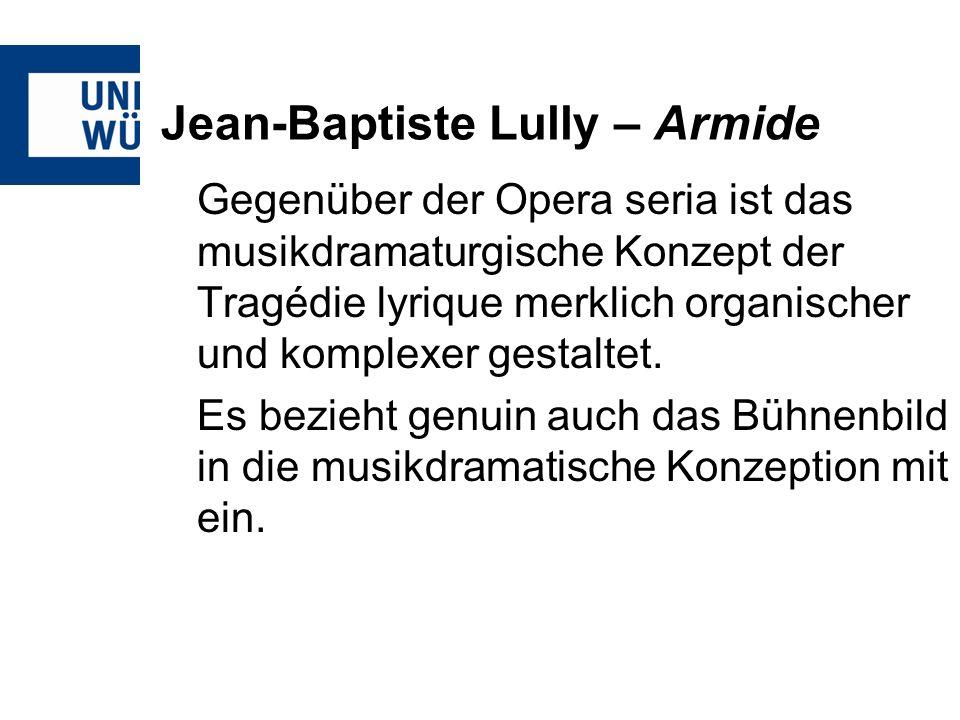 Jean-Baptiste Lully – Armide Gegenüber der Opera seria ist das musikdramaturgische Konzept der Tragédie lyrique merklich organischer und komplexer gestaltet.