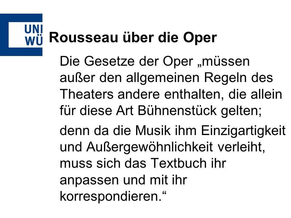 Rousseau über die Oper Die Gesetze der Oper müssen außer den allgemeinen Regeln des Theaters andere enthalten, die allein für diese Art Bühnenstück gelten; denn da die Musik ihm Einzigartigkeit und Außergewöhnlichkeit verleiht, muss sich das Textbuch ihr anpassen und mit ihr korrespondieren.