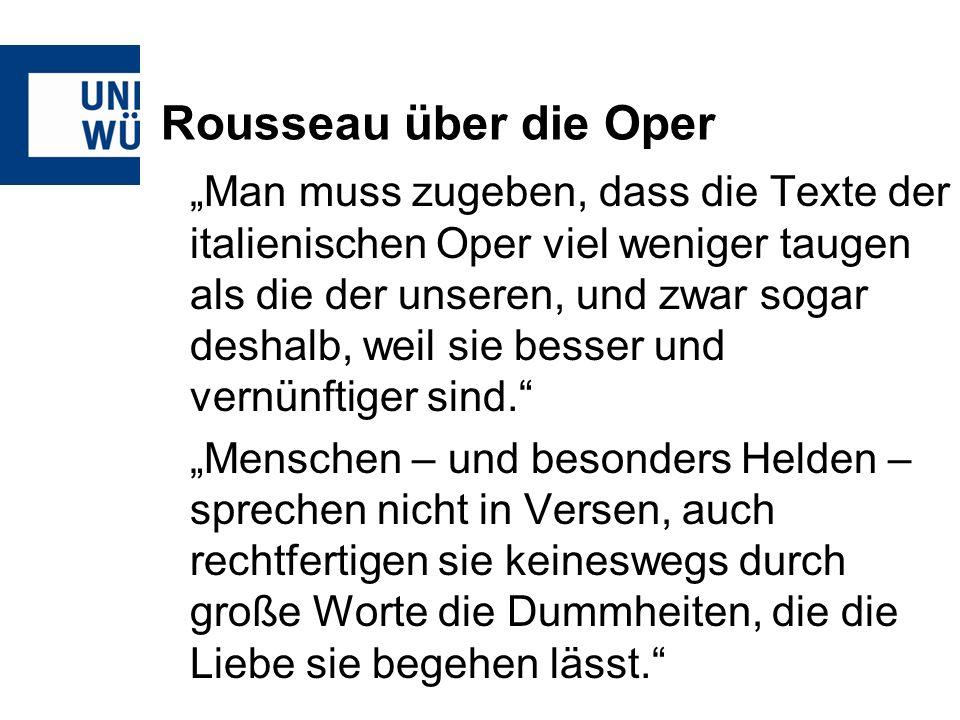 Rousseau über die Oper Man muss zugeben, dass die Texte der italienischen Oper viel weniger taugen als die der unseren, und zwar sogar deshalb, weil sie besser und vernünftiger sind.
