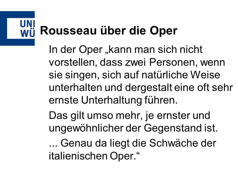 Rousseau über die Oper In der Oper kann man sich nicht vorstellen, dass zwei Personen, wenn sie singen, sich auf natürliche Weise unterhalten und dergestalt eine oft sehr ernste Unterhaltung führen.