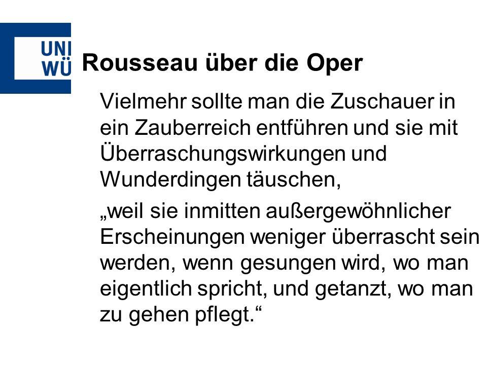 Rousseau über die Oper Vielmehr sollte man die Zuschauer in ein Zauberreich entführen und sie mit Überraschungswirkungen und Wunderdingen täuschen, weil sie inmitten außergewöhnlicher Erscheinungen weniger überrascht sein werden, wenn gesungen wird, wo man eigentlich spricht, und getanzt, wo man zu gehen pflegt.