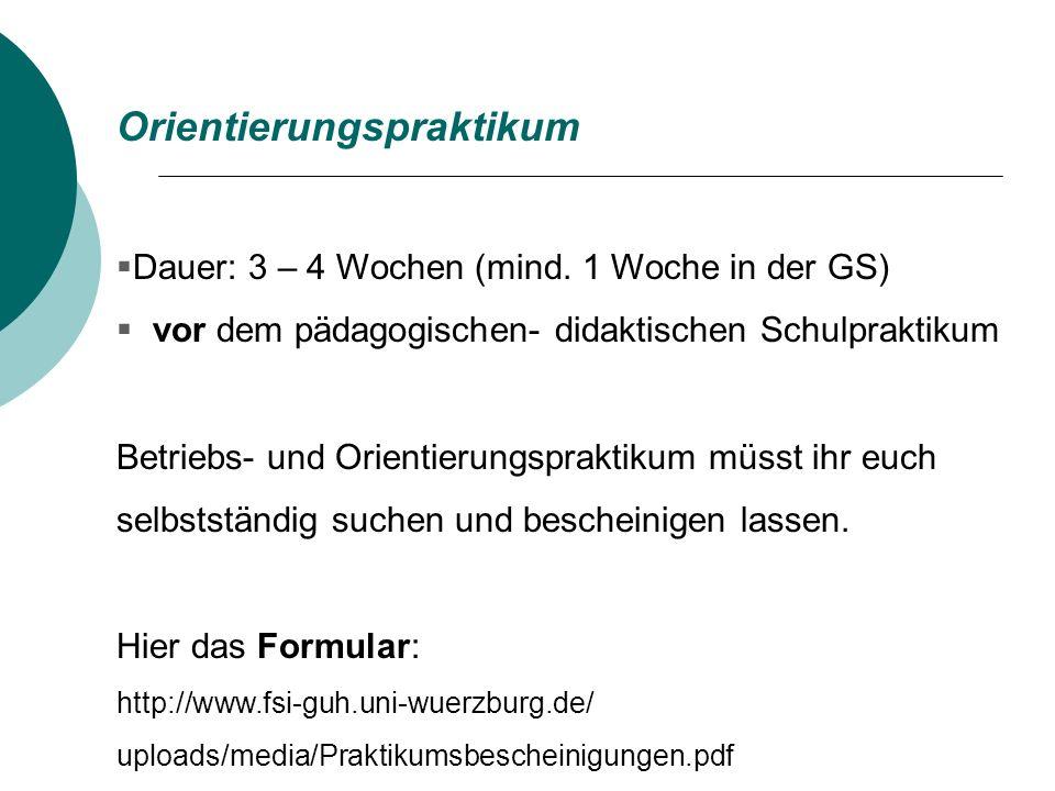 Orientierungspraktikum Dauer: 3 – 4 Wochen (mind. 1 Woche in der GS) vor dem pädagogischen- didaktischen Schulpraktikum Betriebs- und Orientierungspra