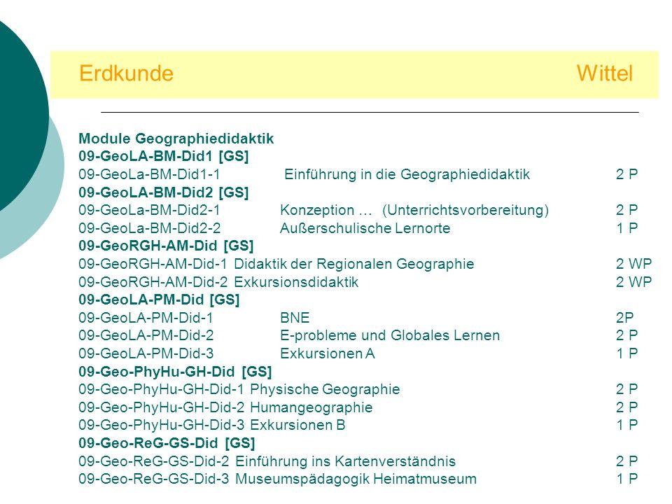 Erdkunde Wittel Module Geographiedidaktik 09-GeoLA-BM-Did1 [GS] 09-GeoLa-BM-Did1-1 Einführung in die Geographiedidaktik2 P 09-GeoLA-BM-Did2 [GS] 09-GeoLa-BM-Did2-1 Konzeption … (Unterrichtsvorbereitung)2 P 09-GeoLa-BM-Did2-2 Außerschulische Lernorte1 P 09-GeoRGH-AM-Did [GS] 09-GeoRGH-AM-Did-1 Didaktik der Regionalen Geographie2 WP 09-GeoRGH-AM-Did-2 Exkursionsdidaktik 2 WP 09-GeoLA-PM-Did [GS] 09-GeoLA-PM-Did-1BNE2P2 P 09-GeoLA-PM-Did-2E-probleme und Globales Lernen2 P 09-GeoLA-PM-Did-3Exkursionen A1 P 09-Geo-PhyHu-GH-Did [GS] 09-Geo-PhyHu-GH-Did-1 Physische Geographie2 P 09-Geo-PhyHu-GH-Did-2 Humangeographie2 P 09-Geo-PhyHu-GH-Did-3 Exkursionen B1 P 09-Geo-ReG-GS-Did [GS] 09-Geo-ReG-GS-Did-2 Einführung ins Kartenverständnis2 P 09-Geo-ReG-GS-Did-3 Museumspädagogik Heimatmuseum1 P
