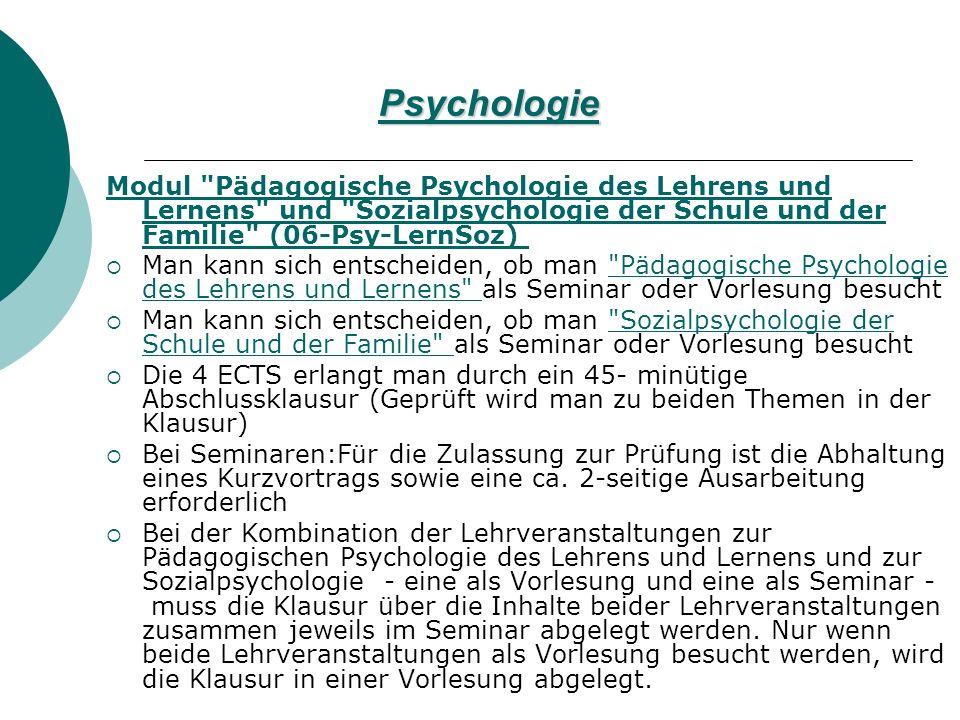 Psychologie Modul Pädagogische Psychologie des Lehrens und Lernens und Sozialpsychologie der Schule und der Familie (06-Psy-LernSoz) Modul Pädagogische Psychologie des Lehrens und Lernens und Sozialpsychologie der Schule und der Familie (06-Psy-LernSoz) Man kann sich entscheiden, ob man Pädagogische Psychologie des Lehrens und Lernens als Seminar oder Vorlesung besucht Pädagogische Psychologie des Lehrens und Lernens Man kann sich entscheiden, ob man Sozialpsychologie der Schule und der Familie als Seminar oder Vorlesung besucht Sozialpsychologie der Schule und der Familie Die 4 ECTS erlangt man durch ein 45- minütige Abschlussklausur (Geprüft wird man zu beiden Themen in der Klausur) Bei Seminaren:Für die Zulassung zur Prüfung ist die Abhaltung eines Kurzvortrags sowie eine ca.