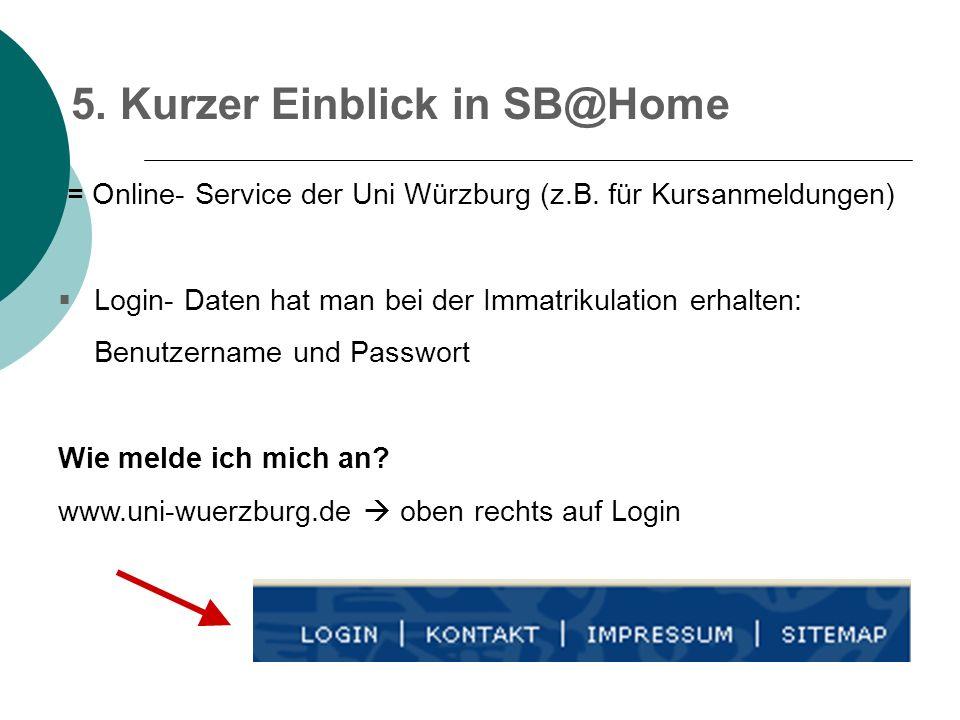 5. Kurzer Einblick in SB@Home = Online- Service der Uni Würzburg (z.B. für Kursanmeldungen) Login- Daten hat man bei der Immatrikulation erhalten: Ben
