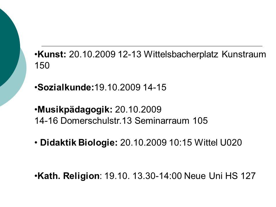 Kunst: 20.10.2009 12-13 Wittelsbacherplatz Kunstraum 150 Sozialkunde:19.10.2009 14-15 Musikpädagogik: 20.10.2009 14-16 Domerschulstr.13 Seminarraum 105 Didaktik Biologie: 20.10.2009 10:15 Wittel U020 Kath.