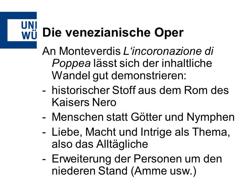 Die venezianische Oper An Monteverdis Lincoronazione di Poppea lässt sich der inhaltliche Wandel gut demonstrieren: -historischer Stoff aus dem Rom de