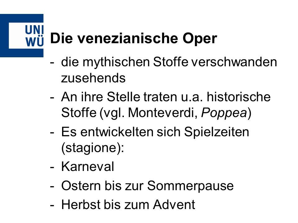 Die venezianische Oper -die mythischen Stoffe verschwanden zusehends -An ihre Stelle traten u.a. historische Stoffe (vgl. Monteverdi, Poppea) -Es entw