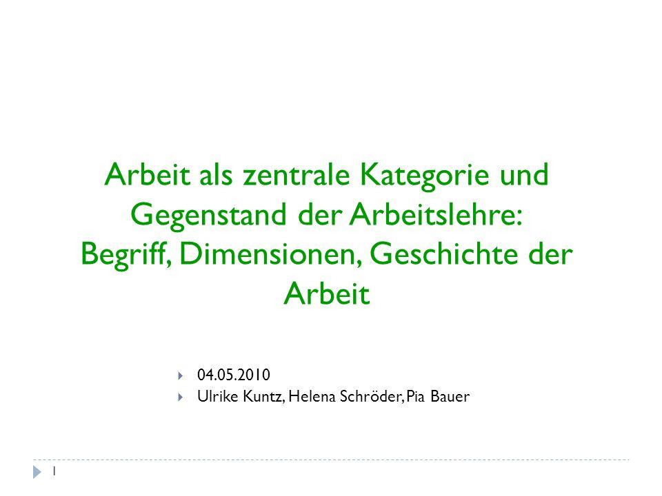1 04.05.2010 Ulrike Kuntz, Helena Schröder, Pia Bauer Arbeit als zentrale Kategorie und Gegenstand der Arbeitslehre: Begriff, Dimensionen, Geschichte