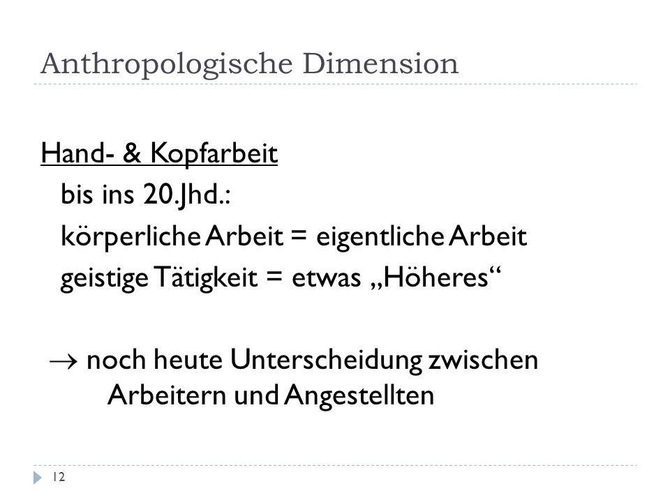 Anthropologische Dimension 12 Hand- & Kopfarbeit bis ins 20.Jhd.: körperliche Arbeit = eigentliche Arbeit geistige Tätigkeit = etwas Höheres noch heut