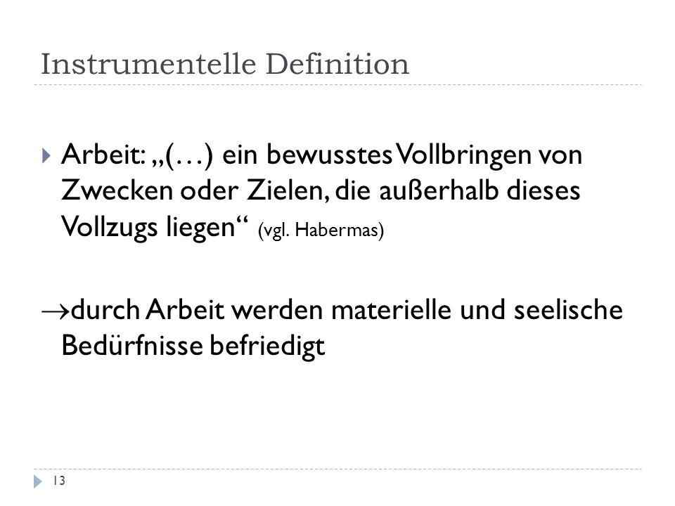 Instrumentelle Definition 13 Arbeit: (…) ein bewusstes Vollbringen von Zwecken oder Zielen, die außerhalb dieses Vollzugs liegen (vgl. Habermas) durch
