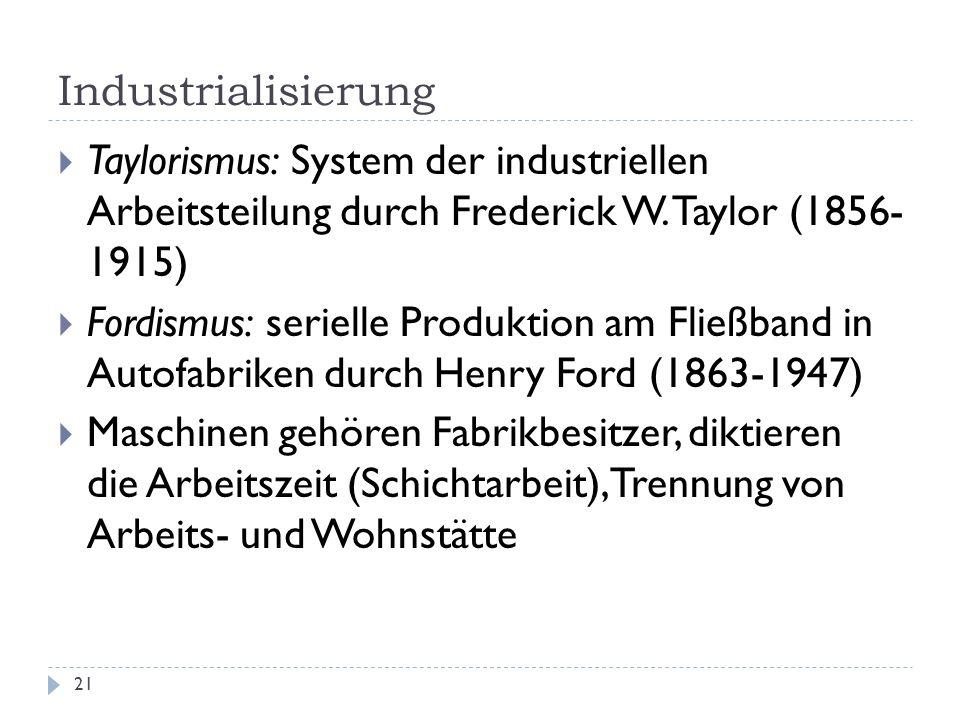 Industrialisierung 21 Taylorismus: System der industriellen Arbeitsteilung durch Frederick W. Taylor (1856- 1915) Fordismus: serielle Produktion am Fl