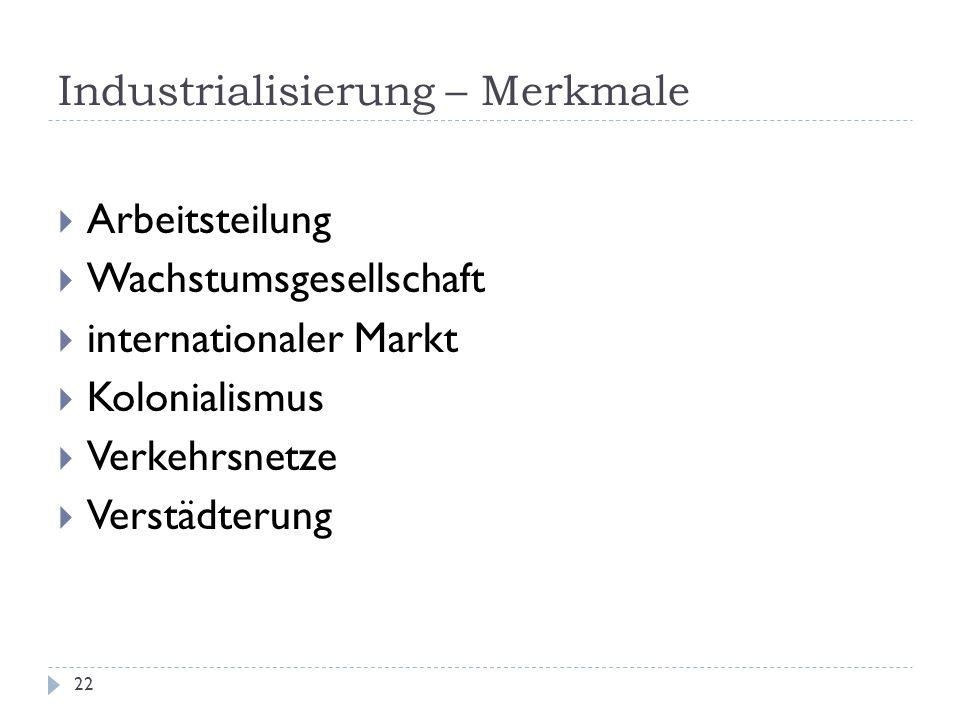 Industrialisierung – Merkmale 22 Arbeitsteilung Wachstumsgesellschaft internationaler Markt Kolonialismus Verkehrsnetze Verstädterung