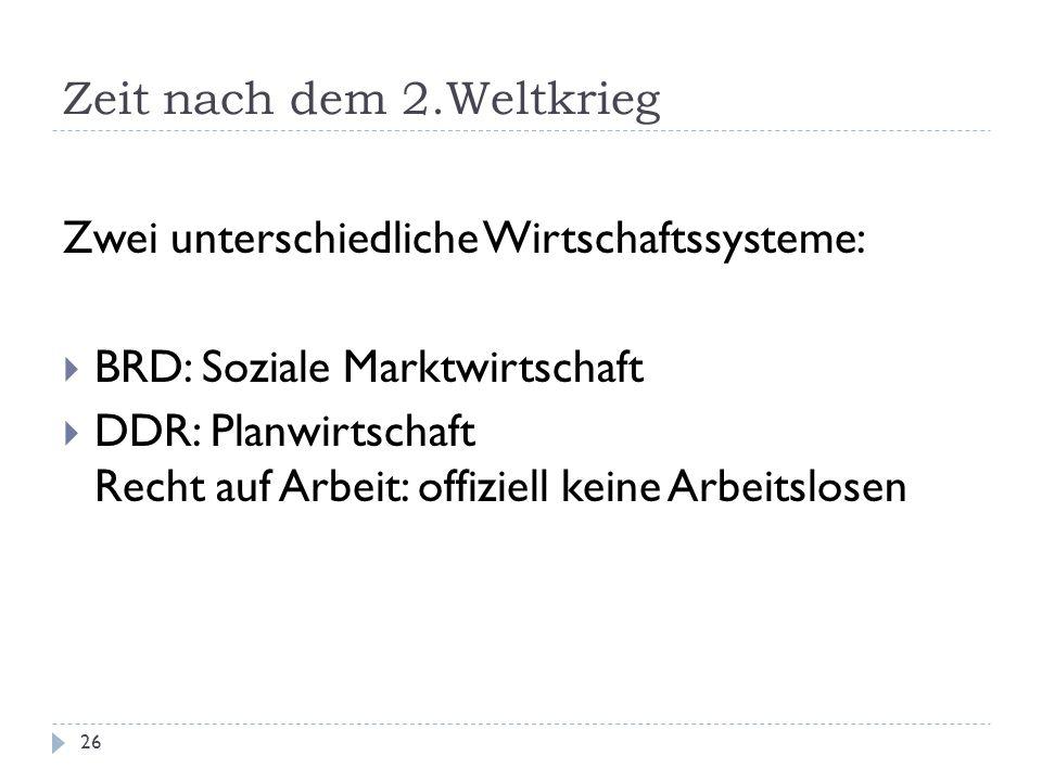 Zeit nach dem 2.Weltkrieg 26 Zwei unterschiedliche Wirtschaftssysteme: BRD: Soziale Marktwirtschaft DDR: Planwirtschaft Recht auf Arbeit: offiziell ke